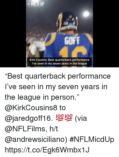 "Kirk Cousins: MIC'D UP  COFF  Kirk Cousins: Best quarterback performance  I've seen in my seven years in the league ""Best quarterback performance I've seen in my seven years in the league in person.""  @KirkCousins8 to @jaredgoff16. 💯💯 (via @NFLFilms, h/t @andrewsiciliano) #NFLMicdUp https://t.co/Egk6Wmbx1J"