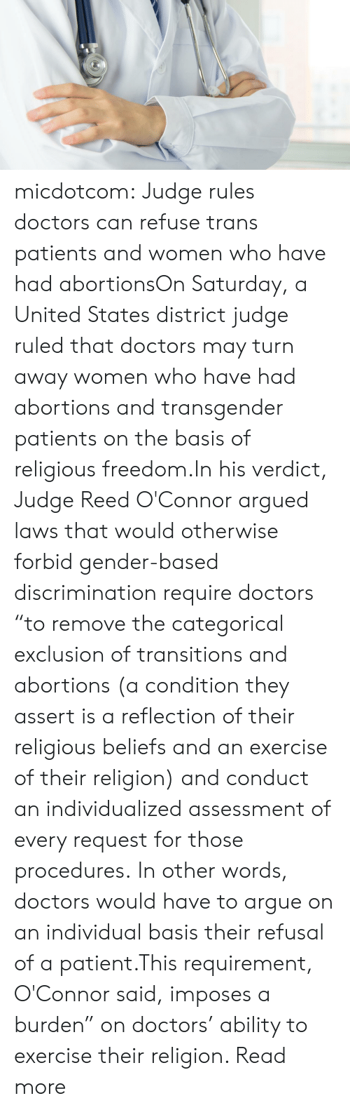 "Arguing, Target, and Transgender: micdotcom:  Judge rules doctors can refuse trans patients and women who have had abortionsOn Saturday, a United States district judge ruled that doctors may turn away women who have had abortions and transgender patients on the basis of religious freedom.In his verdict, Judge Reed O'Connor argued laws that would otherwise forbid gender-based discrimination require doctors ""to remove the categorical exclusion of transitions and abortions (a condition they assert is a reflection of their religious beliefs and an exercise of their religion) and conduct an individualized assessment of every request for those procedures. In other words, doctors would have to argue on an individual basis their refusal of a patient.This requirement, O'Connor said, imposes a burden"" on doctors' ability to exercise their religion. Read more"