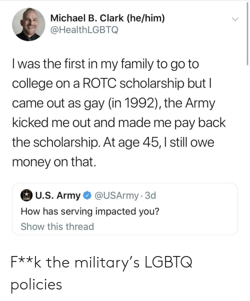 College, Family, and Money: .Michael B. Clark (he/him)  @HealthLGBTQ  I was the first in my family to go to  college on a ROTC scholarship but l  came out as gay (in 1992), the Army  kicked me out and made me pay back  the scholarship. At age 45,still owe  money on that.  U.S. Army  @USArmy. 3d  How has serving impacted you?  Show this thread F**k the military's LGBTQ policies