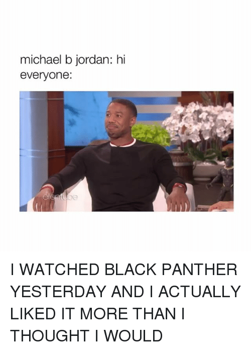 Michael B. Jordan: michael b jordan: hi  everyone: I WATCHED BLACK PANTHER YESTERDAY AND I ACTUALLY LIKED IT MORE THAN I THOUGHT I WOULD