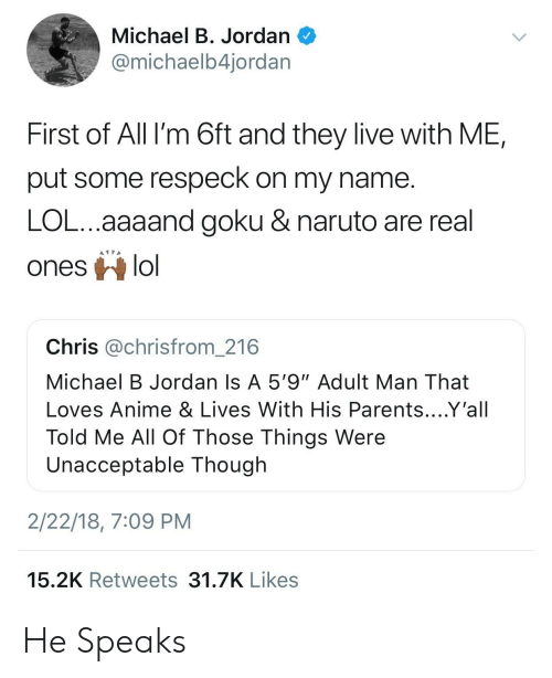 """Goku Naruto: Michael B. Jordan  @michaelb4jordar  First of All I'm 6ft and they live with ME,  put some respeck on my name  LOL...aaaand goku & naruto are real  ones lo  Chris @chrisfrom_216  Michael B Jordan Is A 5'9""""Adult Man That  Loves Anime & Lives With His Parents....Y'all  Told Me All Of Those Things Were  Unacceptable Though  2/22/18, 7:09 PM  15.2K Retweets 31.7K Likes He Speaks"""