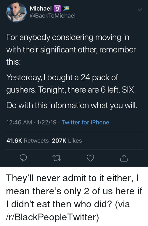 moving in: Michael  @BackToMichael_  For anybody considering moving in  with their significant other, remember  IS  Yesterday, I bought a 24 pack of  gushers. Tonight, there are b left. SIX  Do with this information what you will  12:46 AM 1/22/19 Twitter for iPhone  41.6K Retweets 207K Likes They'll never admit to it either, I mean there's only 2 of us here if I didn't eat then who did? (via /r/BlackPeopleTwitter)