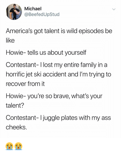 Ass, Be Like, and Family: Michael  @BeefedUpStud  America's got talent is wild episodes be  like  Howie- tells us about yourself  Contestant- l lost my entire family in a  horrific jet ski accident and I'm trying to  recover from it  Howie- you're so brave, what's your  talent?  Contestant- Ijuggle plates with my ass  cheeks 😭😭