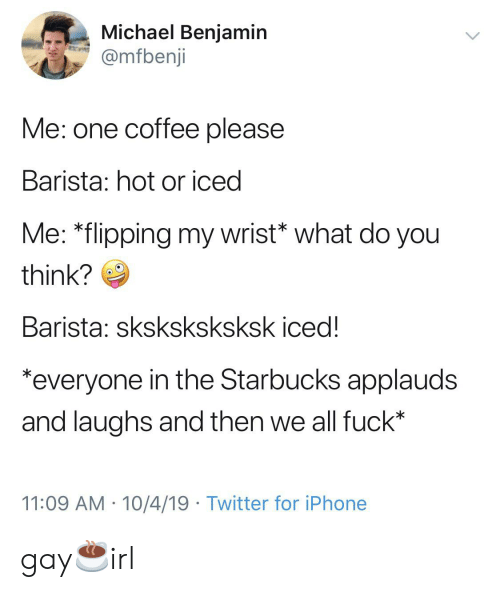 "Iphone, Starbucks, and Twitter: Michael Benjamin  @mfbenji  Me: one coffee please  Barista: hot or iced  Me: ""flipping my wrist* what do you  think?  Barista: sksksksksksk iced!  *everyone in the Starbucks applauds  and laughs and then we all fuck*  11:09 AM 10/4/19 Twitter for iPhone gay☕️irl"