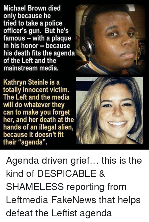 """Illegal Alien: Michael Brown died  only because he  tried to take a police  officer's gun. But he's  famous with a plaque  in his honor because  his death fits the agenda  of the Left and the  mainstream media.  Kathryn Steinle is a  totally innocent victim.  The Left and the media  will do whatever they  can to make you forget  her, and her death at the  hands of an illegal alien,  because it doesn't fit  their """"agenda"""". Agenda driven grief… this is the kind of DESPICABLE & SHAMELESS reporting from Leftmedia FakeNews that helps defeat the Leftist agenda"""
