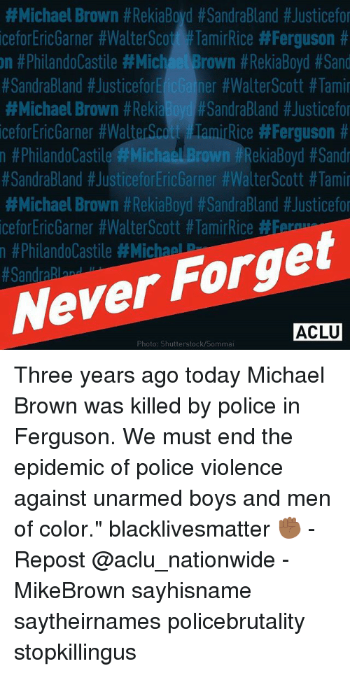 """sands:  #Michael Brown #RekiaBoyd #SandraBland #Justicefo  iceforEricGarner #WalterScott #TamirRice #Ferguson #  n #PhilandoCastile #MichaelBrown #RekiaBoyd #Sand  #SandraBland #JusticeforEic Gainer #WalterScott #Tami  #Michael Brown #ReklaBoydPSandraBland #Justicefo  iceforEricGarner #WalterScott FlamirRice #Ferguson #  n #Philandolastile'#Michael Brown #RekiaBoyd #Sandr  #SandraBland #JusticeforEricGarner #Walte「Scott #Tami  #Michael Brown #RekaBoyd #SandraBland #Justicefo  iceforEricGarner #Walt&Scott #TamirRice #5  n #PhilandoCastile #MichaelP  Never Forget  ACLU  Photo: Shutterstock/Sommai Three years ago today Michael Brown was killed by police in Ferguson. We must end the epidemic of police violence against unarmed boys and men of color."""" blacklivesmatter ✊🏾 - Repost @aclu_nationwide - MikeBrown sayhisname saytheirnames policebrutality stopkillingus"""
