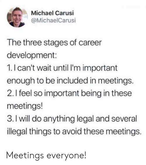 Stages: Michael Carusi  @MichaelCarusi  The three stages of career  development:  1.I can't wait until I'm important  enough to be included in meetings.  2.I feel so important being in these  meetings!  3. I will do anything legal and several  illegal things to avoid these meetings. Meetings everyone!