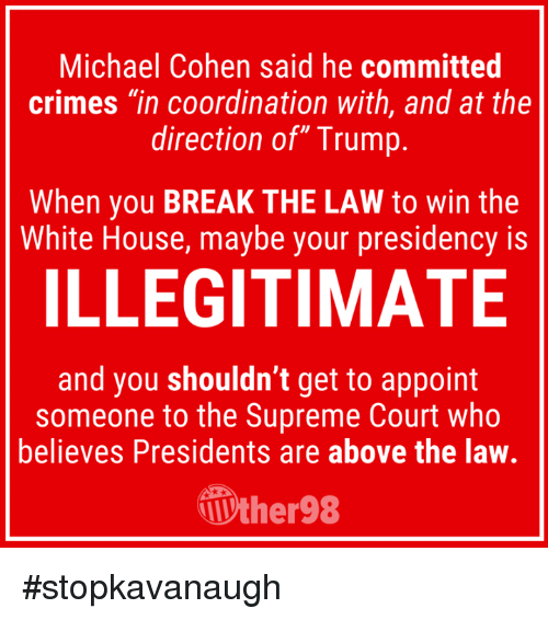 "Supreme, White House, and Supreme Court: Michael Cohen said he committed  crimes ""in coordination with, and at the  direction of"" Trump  When you BREAK THE LAW to win the  White House, maybe your presidency is  ILLEGITIMATE  and you shouldn't get to appoint  someone to the Supreme Court who  believes Presidents are above the law.  ther98 #stopkavanaugh"
