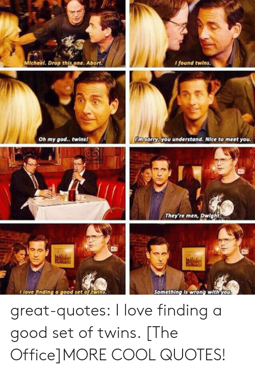 God, Love, and Oh My God: Michael. Drop this one. Abort.  found twins  Oh my god.. twins  'm sorryb you understand. Nice to meet you  They're men, Dwight  I love finding a good set,oftwins.  Something Is wrong with you great-quotes:  I love finding a good set of twins. [The Office]MORE COOL QUOTES!