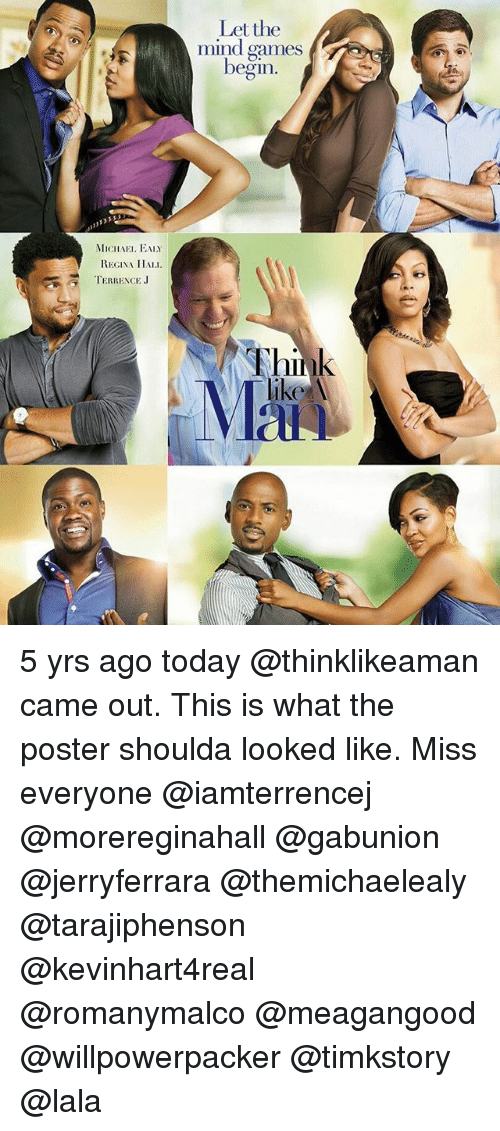 Terrence: MICHAEL EALY  REGINA HALL  TERRENCE J  Let the  mind games  begin. 5 yrs ago today @thinklikeaman came out. This is what the poster shoulda looked like. Miss everyone @iamterrencej @morereginahall @gabunion @jerryferrara @themichaelealy @tarajiphenson @kevinhart4real @romanymalco @meagangood @willpowerpacker @timkstory @lala