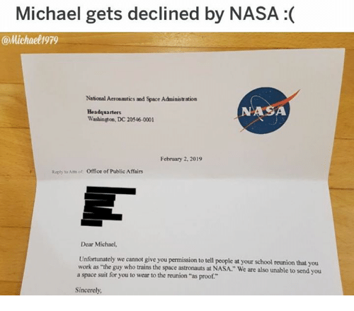 "Dank, Nasa, and School: Michael gets declined by NASA :(  @Michael1979  National Aeronmutics and Space Administr ation  NASA  Headquarters  Washingt on, DC 20546-0001  February 2, 2019  Reply to Am of Office of Public Affairs  Dear Michael,  Unfortunately we cannot give you permission to tell people at your school reunion that y  work as ""the guy who trains the space astronauts at NASA."" We are also unable to send you  a space suit for you to wear to the reunion ""as proof.""  ou  Sincerely"