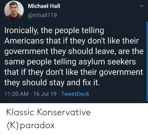 Michael, Paradox, and Government: Michael Hall  @mhall119  Ironically, the people telling  Americans that if they don't like their  government they should leave, are the  same people telling asylum seekers  that if they don't like their government  they should stay and fix it.  11:20 AM 16 Jul 19  TweetDeck Klassic Konservative (K)paradox