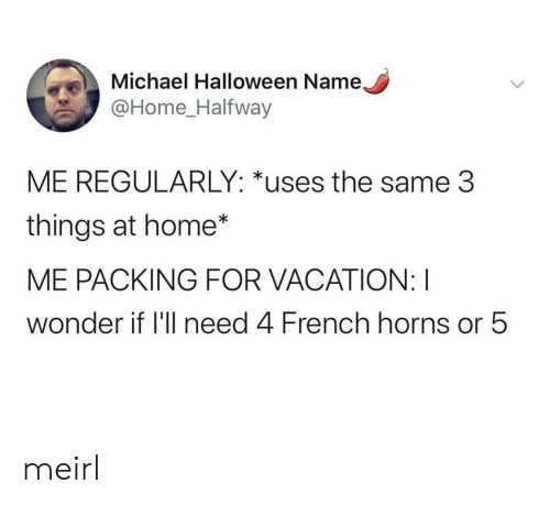 Regularly: Michael Halloween Name,  @Home_Halfway  ME REGULARLY: *uses the same 3  things at home*  ME PACKING FOR VACATION: I  wonder if 'll need 4 French horns or 5 meirl