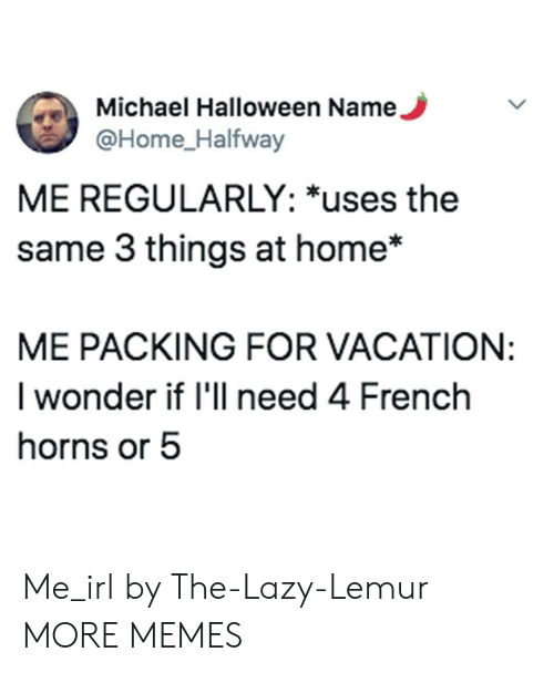 Dank, Halloween, and Lazy: Michael Halloween Name.  @Home_Halfway  ME REGULARLY: *uses the  same 3 things at home*  ME PACKING FOR VACATION:  I wonder if 'll need 4 French  horns or 5 Me_irl by The-Lazy-Lemur MORE MEMES