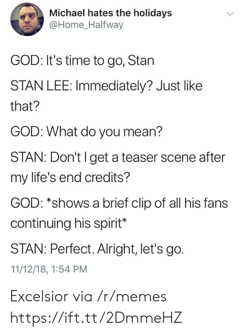 teaser: Michael hates the holidays  @Home Halfway  GOD: It's time to go, Stan  STAN LEE: Immediately? Just like  that?  GOD: What do you mean?  STAN: Don't l get a teaser scene after  my life's end credits?  GOD: *shows a brief clip of all his fans  continuing his spirit*  STAN: Perfect. Alright, let's go.  11/12/18, 1:54 PM Excelsior via /r/memes https://ift.tt/2DmmeHZ
