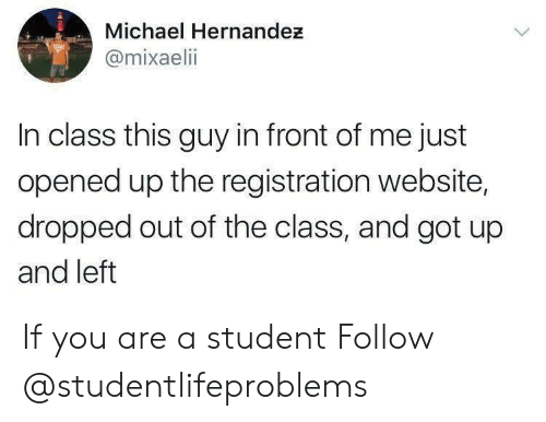 Hernandezing: Michael Hernandez  @mixaelii  In class this guy in front of me just  opened up the registration website,  dropped out of the class, and got up  and left If you are a student Follow @studentlifeproblems​