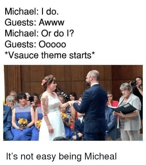 Michael, Awww, and Easy: Michael: I do.  Guests: Awww  Michael: Or do l?  Guests: Ooooo  *Vsauce theme starts* It's not easy being Micheal