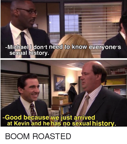 Sexualization: Michael Idon't need to know evervone'S  Sexual historv  Good because we just arrived  at Kevin and he has no sexual histor BOOM ROASTED