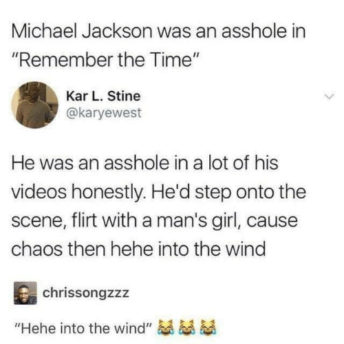 "Kar: Michael Jackson was an asshole in  ""Remember the Time""  Kar L. Stine  @karyewest  He was an asshole in a lot of his  videos honestly. He'd step onto the  scene, flirt with a man's girl, caus  chaos then hehe into the wind  chrissongzzz  ""Hehe into the wind"""