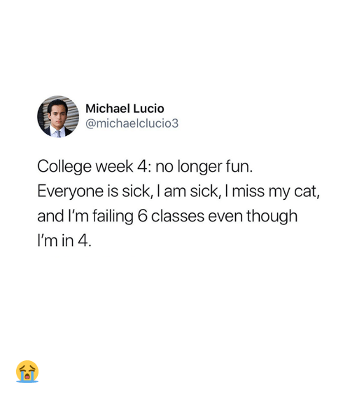 College, Michael, and Sick: Michael Lucio  @michaelclucio3  College week 4: no longer fun.  Everyone is sick, I am sick, I miss my cat,  and I'm failing 6 classes even though  I'm in 4 😭