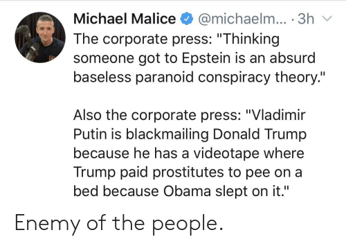 """Donald Trump, Obama, and Vladimir Putin: Michael Malice  @michaelm... 3h  The corporate press: """"Thinking  someone got to Epstein is an absurd  baseless paranoid conspiracy theory.""""  Also the corporate press: """"Vladimir  Putin is blackmailing Donald Trump  because he has a videotape where  Trump paid prostitutes to pee on a  bed because Obama slept on it.""""  II Enemy of the people."""