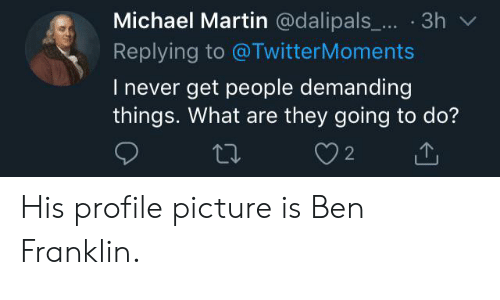 Ben Franklin, Martin, and Michael: Michael Martin @dalipals... 3h  Replying to @TwitterMoments  I never get people demanding  things. What are they going to do?  2 His profile picture is Ben Franklin.