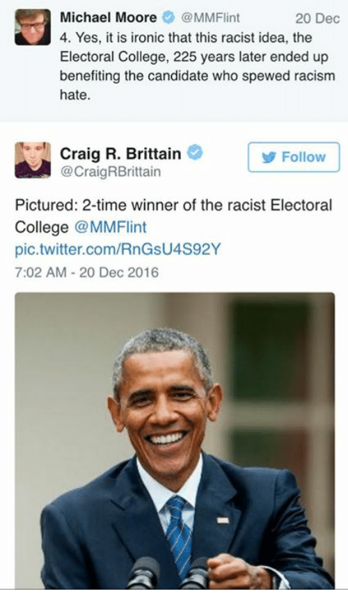 College, Ironic, and Memes: Michael Moore  MMFlint  20 Dec  4. Yes, it is ironic that this racist idea, the  Electoral College, 225 years later ended up  benefiting the candidate who spewed racism  hate.  Craig R. Brittain  Follow  @Craig RBrittain  Pictured: 2-time winner of the racist Electoral  College  @MMFlint  pic.twitter.com/RnGsU4S92Y  7:02 AM 20 Dec 2016