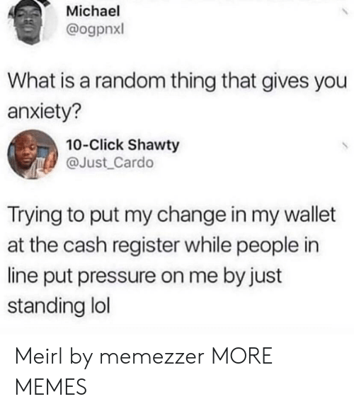 Register: Michael  @ogpnxl  What is a random thing that gives you  anxiety?  10-Click Shawty  @Just_Cardo  Trying to put my change in my wallet  at the cash register while people in  line put pressure on me by just  standing lol Meirl by memezzer MORE MEMES