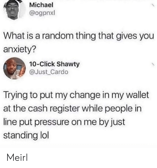 Wallet: Michael  @ogpnxl  What is a random thing that gives you  anxiety?  10-Click Shawty  @Just_Cardo  Trying to put my change in my wallet  at the cash register while people in  line put pressure on me by just  standing lol Meirl