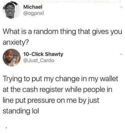 Register: Michael  @ogpnxl  What is a random thing that gives you  anxiety?  10-Click Shawty  @Just Cardo  Trying to put my change in my wallet  at the cash register while people in  line put pressure on me by just  standing lol .