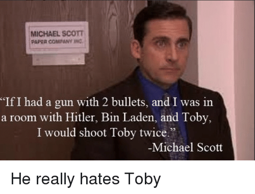 """Shoot Toby Twice: MICHAEL SCOTT  PAPER COMPANY INC  If I had a gun with 2 bullets, and I was in  a room with Hitler, Bin Laden, and Toby,  I would shoot Toby twice""""  Michael Scott"""