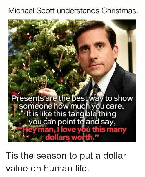 """Christmas, Life, and Love: Michael Scott understands Christmas.  Presents are the best Way to show  someone how much you care.  It is like this tangible thing  you can point to and say,  """"Hey man, I love you this many  dollars worth. Tis the season to put a dollar value on human life."""
