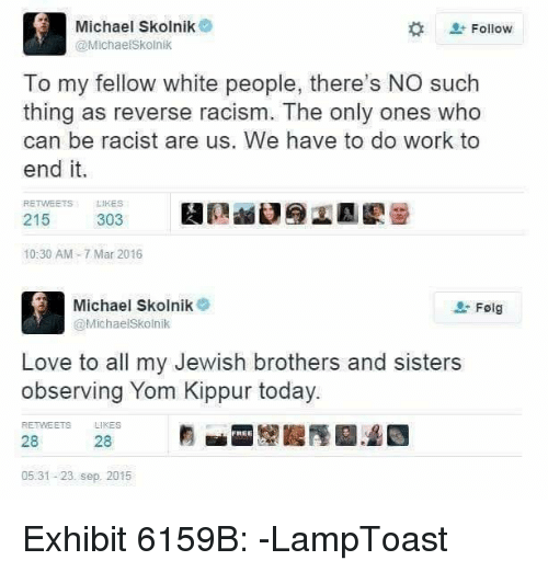 Observative: Michael Skolnik  Follow  @Michaelskolnik  To my fellow white people, there's NO such  thing as reverse racism. The only ones who  can be racist are us. We have to do work to  end it.  RE  LIKES  215  303  10:30 AM 7 Mar 2016  Michael Skolnik  Folg  @Michaelskolnik  Love to all my Jewish brothers and sisters  observing Yom Kippur today.  RETMEETs LIKES  FHEE  28  28  05.31-23. sep 2015 Exhibit 6159B:  -LampToast