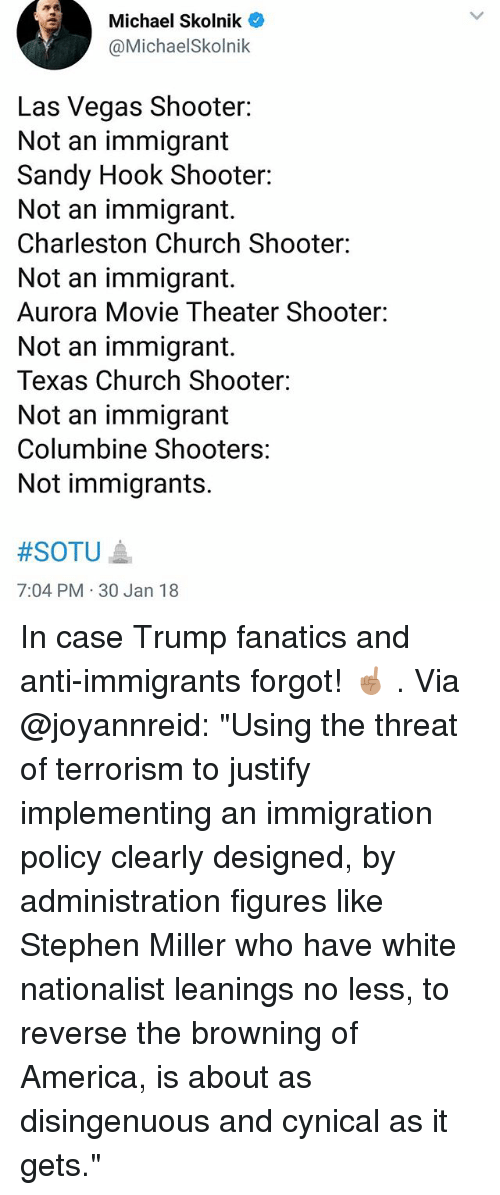 "browning: Michael Skolnik  @MichaelSkolnik  Las Vegas Shooter:  Not an immigrant  Sandy Hook Shooter:  Not an immigrant.  Charleston Church Shooter:  Not an immigrant.  Aurora Movie Theater Shooter:  Not an immigrant.  Texas Church Shooter:  Not an immigrant  Columbine Shooters:  Not immigrants.  #SOTU ▲  7:04 PM 30 Jan 18 In case Trump fanatics and anti-immigrants forgot! ☝🏽 . Via @joyannreid: ""Using the threat of terrorism to justify implementing an immigration policy clearly designed, by administration figures like Stephen Miller who have white nationalist leanings no less, to reverse the browning of America, is about as disingenuous and cynical as it gets."""