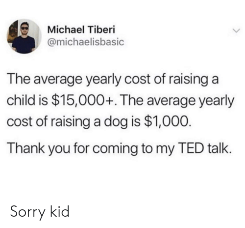 Is 1: Michael Tiberi  @michaelisbasic  The average yearly cost of raising a  child is $15,000+. The average yearly  cost of raising a dog is $1,000.  Thank you for coming to my TED talk. Sorry kid