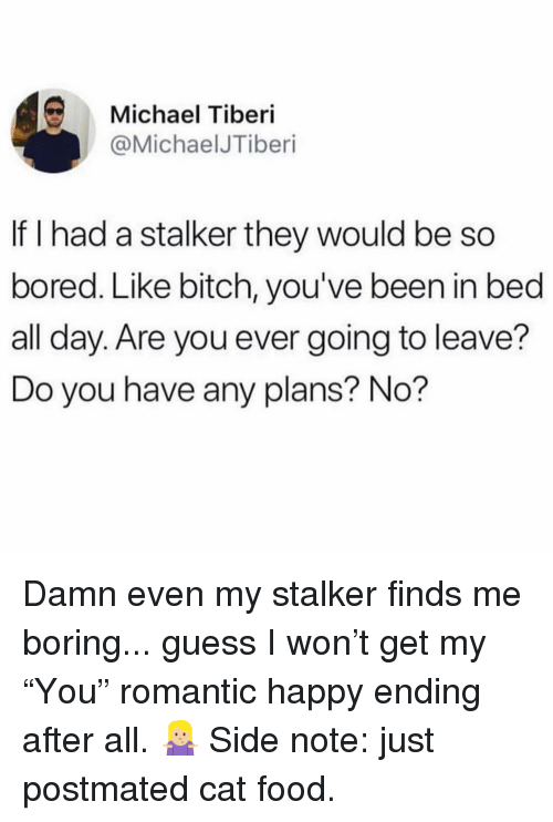 """cat food: Michael Tiberi  @MichaelJTiberi  If I had a stalker they would be so  bored. Like bitch, you've been in bed  all day. Are you ever going to leave?  Do you have any plans? No? Damn even my stalker finds me boring... guess I won't get my """"You"""" romantic happy ending after all. 🤷🏼♀️ Side note: just postmated cat food."""