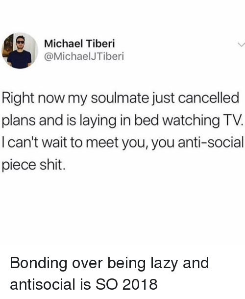 Anti Social: Michael Tiberi  @MichaelJTiberi  Right now my soulmate just cancelled  plans and is laying in bed watching TV  I can't wait to meet you, you anti-social  piece shit. Bonding over being lazy and antisocial is SO 2018