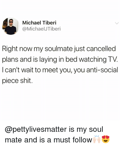 Anti Social: Michael Tiberi  @MichaelJTiberi  Right now my soulmate just cancelled  plans and is laying in bed watching TV  I can't wait to meet you, you anti-social  piece shit. @pettylivesmatter is my soul mate and is a must follow🙌🏻😍