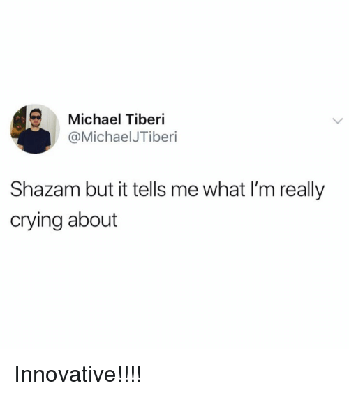 innovative: Michael Tiberi  @MichaelJTiberi  Shazam but it tells me what I'm really  crying about Innovative!!!!