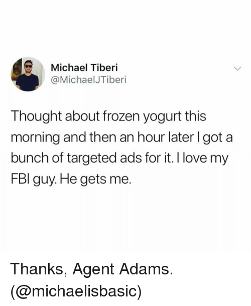 frozen yogurt: Michael Tiberi  @MichaelJTiberi  Thought about frozen yogurt this  morning and then an hour later l got a  bunch of targeted ads for it. I love my  FBl guy. He gets me. Thanks, Agent Adams. (@michaelisbasic)