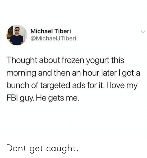 frozen yogurt: Michael Tiberi  @MichaelJTiberi  Thought about frozen yogurt this  morning and then an hour later I got a  bunch of targeted ads for it. I love my  FBI guy. He gets me. Dont get caught.