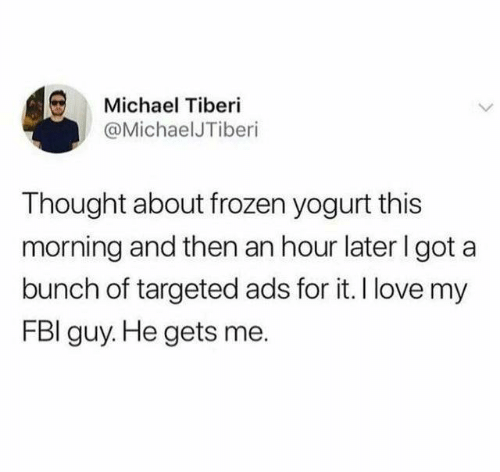 frozen yogurt: Michael Tiberi  @MichaelJTiberi  Thought about frozen yogurt this  morning and then an hour later I got a  bunch of targeted ads for it. I love my  FBI guy. He gets me.