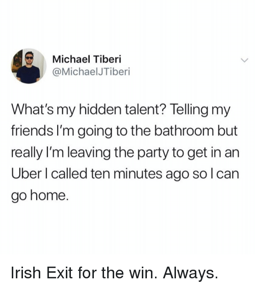 Friends, Irish, and Party: Michael Tiberi  @MichaelJTiberi  What's my hidden talent? Telling my  friends I'm going to the bathroom but  really I'm leaving the party to get in an  Uber l called ten minutes ago so l can  go home. Irish Exit for the win. Always.