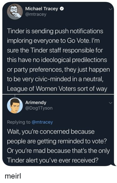 league of: Michael Tracey  @mtracey  Tinder is sending push notifications  imploring everyone to Go Vote. I'nm  sure the Tinder staff responsible for  this have no ideological predilections  or party preferences, they just happen  to be very civic-minded in a neutral,  League of Women Voters sort of way  Arimendy  @Dog1Tyson  Replying to @mtracey  Wait, you're concerned because  people are getting reminded to vote?  Or you're mad because that's the only  Tinder alert you've ever received? meirl