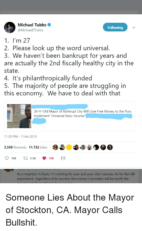 Money, Free, and Michael: Michael Tubbs .  @MichaelDTubbs  Following  1. I'm 27  2. Please look up the word universal.  3. We haven't been bankrupt for years and  are actually the 2nd fiscally healthy city in the  state.  4. It's philanthropically funded  5. The majority of people are struggling in  this economy. We have to deal with that  26-Yr-Old Mayor of Bankrupt City Will Give Free Money to the Poor,  Implement 'Universal Basic Income  11:20 PM 7 Feb 2018  3,338 Retweets 11,732 Likes  0168 t 3.3K 12K  As a neighbor in Davis, I'm wishing for your and your city's success. As for the UBI  experiment, regardless of its success, the science it provides will be worth the Someone Lies About the Mayor of Stockton, CA. Mayor Calls Bullshit.