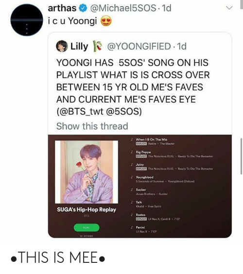 Is Is: @Michael5SOS 1d  arthas  icu Yoongi  Lilly @YOONGIFIED 1d  YOONGI HAS 5SOS' SONG ON HIS  PLAYLIST WHAT IS IS CROSS OVER  BETWEEN 15 YR OLD ME'S FAVES  AND CURRENT ME'S FAVES EYE  (@BTS_twt @5soS)  Show this thread  JWhen I B On Tha Mie  EXPLICIT Rakim The Master  Big Poppa  EXPLICIT The Notorious B.J.G Ready To D  Ke The Remaster  Juicy  EXPLICIT The Notorious 8.1.G. Ready To Die The Remaster  Youngblood  6 Seconds of Summer  Youngblood (Deluxe)  Sucker  Jonas Brothers Sucker  JTalk  Khalid Free Spirit  SUGA's Hip-Hop Replay  Rodeo  BTS  EXPUCIT LR Nas X, Cardi B 7 EP  Panini  PLAY  Lil Nas X 7EP  12 SONGS •THIS IS MEE•