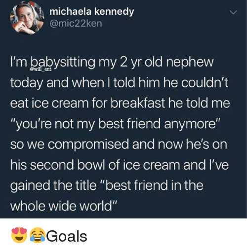 "Best Friend, Memes, and Best: michaela kennedy  @mic22ken  I'm babysitting my 2 yr old nephevw  today and when I told him he couldn't  eat ice cream for breakfast he told me  ""you're not my best friend anymore""  so we compromised and now he's on  his second bowl of ice cream and l've  gained the title ""best friend in the  whole wide world""  @will ent 😍😂Goals"