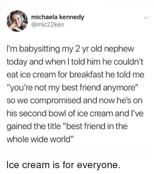 """michaela: michaela kennedy  @mic22ken  I'm babysitting my 2 yr old nephew  today and when I told him he couldn't  eat ice cream for breakfast he told me  """"you're not my best friend anymore""""  so we compromised and now he's on  his second bowl of ice cream and l've  gained the title """"best friend in the  whole wide world"""" Ice cream is for everyone."""