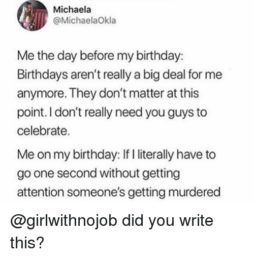 Girlwithnojob: Michaela  @MichaelaOkla  Me the day before my birthday:  Birthdays aren't really a big deal for me  anymore. They don't matter at this  point. I don't really need you guys to  celebrate.  Me on my birthday: If I literally have to  go one second without getting  attention someone's getting murdered @girlwithnojob did you write this?