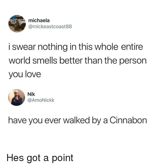 michaela: michaela  @mickeastcoast88  MPD  i swear nothing in this whole entire  world smells better than the person  you love  Nik  @AmoNickk  have you ever walked by a Cinnabon Hes got a point